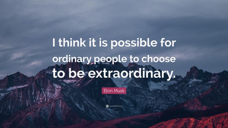 """Elon Musk Quote: """"I think it is possible for ordinary people to choose to be extraordinary."""""""