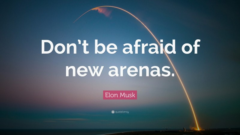 """Elon Musk Quote: """"Don't be afraid of new arenas."""""""
