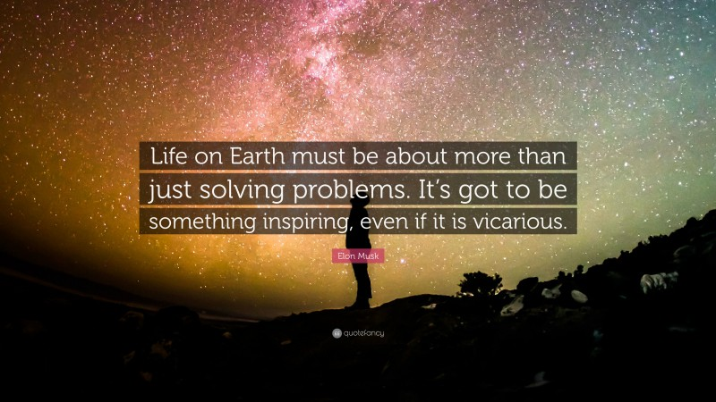 """Elon Musk Quote: """"Life on Earth must be about more than just solving problems. It's got to be something inspiring, even if it is vicarious."""""""