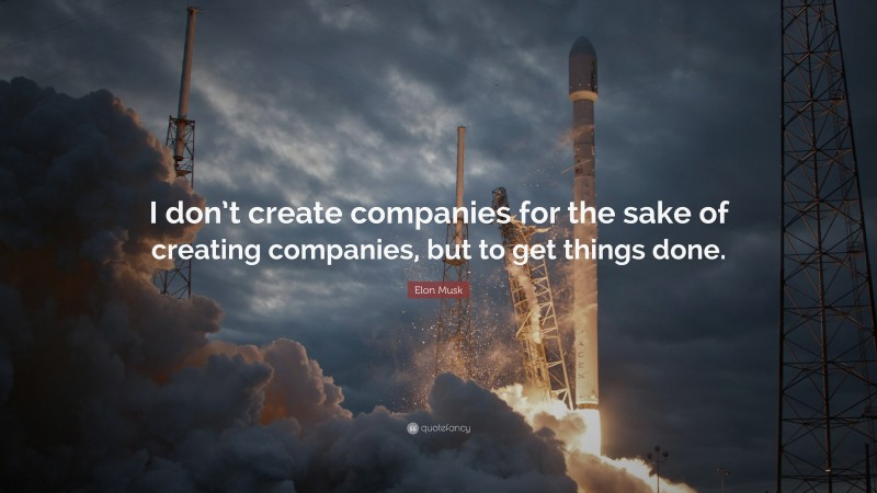 """Elon Musk Quote: """"I don't create companies for the sake of creating companies, but to get things done."""""""