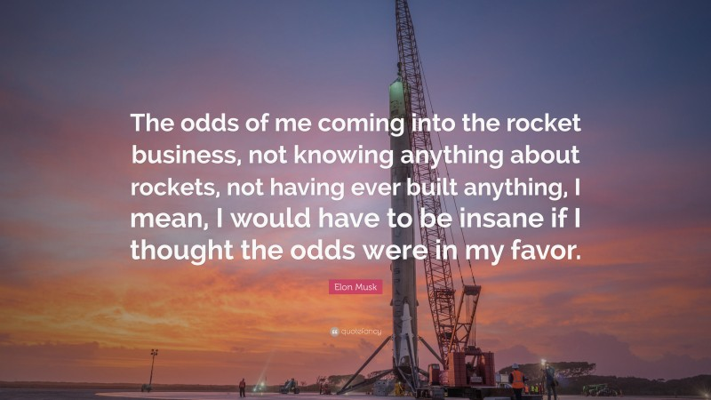 """Elon Musk Quote: """"The odds of me coming into the rocket business, not knowing anything about rockets, not having ever built anything, I mean, I would have to be insane if I thought the odds were in my favor."""""""