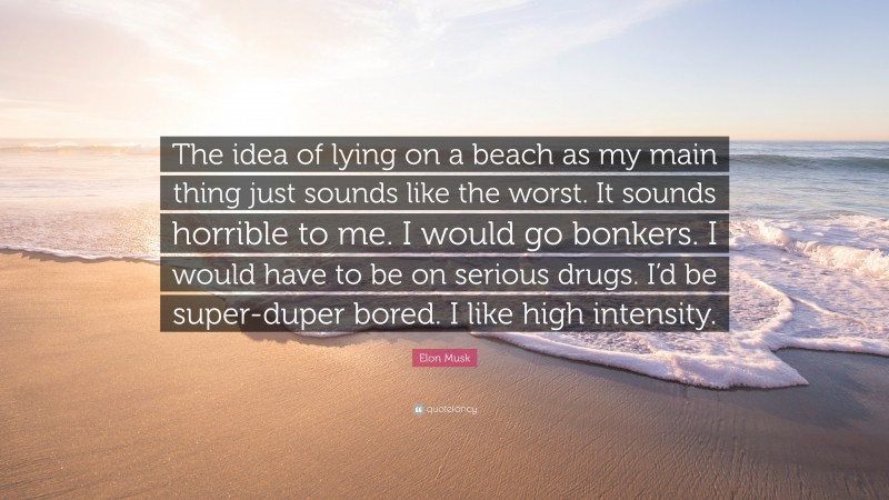 """Elon Musk Quote: """"The idea of lying on a beach as my main thing just sounds like the worst. It sounds horrible to me. I would go bonkers. I would have to be on serious drugs. I'd be super-duper bored. I like high intensity."""""""