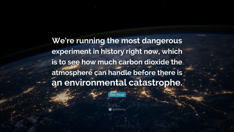"""Elon Musk Quote: """"We're running the most dangerous experiment in history right now, which is to see how much carbon dioxide the atmosphere can handle before there is an environmental catastrophe."""""""