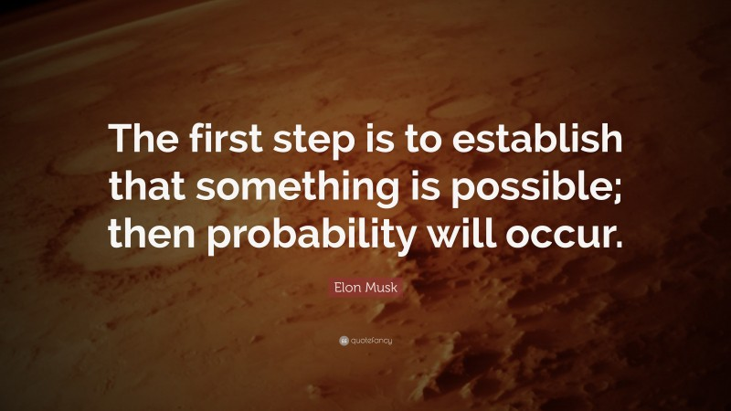 """Elon Musk Quote: """"The first step is to establish that something is possible; then probability will occur."""""""