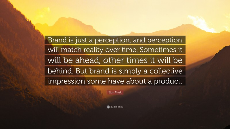 """Elon Musk Quote: """"Brand is just a perception, and perception will match reality over time. Sometimes it will be ahead, other times it will be behind. But brand is simply a collective impression some have about a product."""""""