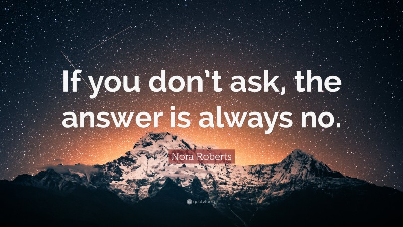 "Confidence Quotes: ""If you don't ask, the answer is always no."" — Nora Roberts"