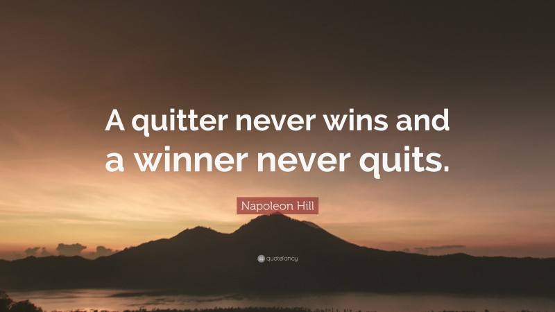 """Napoleon Hill Quote: """"A quitter never wins and a winner never quits."""""""