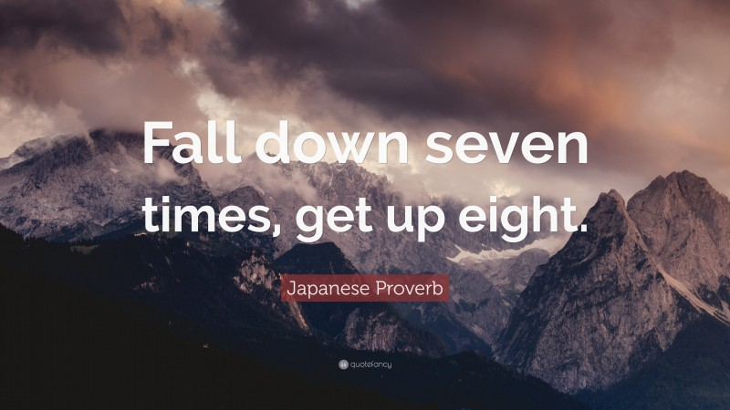 """Japanese Proverb Quote: """"Fall down seven times, get up eight."""""""