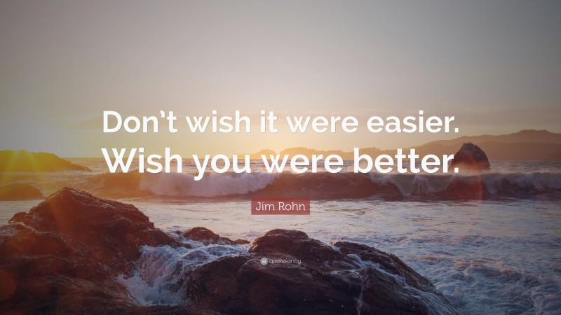 """Jim Rohn Quote: """"Don't wish it were easier. Wish you were better."""""""