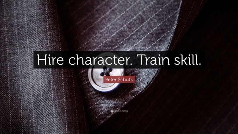 """Peter Schutz Quote: """"Hire character. Train skill."""""""