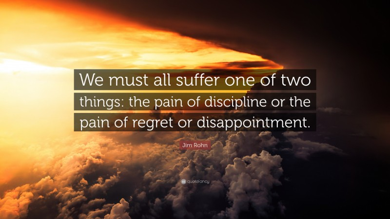"""Jim Rohn Quote: """"We must all suffer one of two things: the pain of discipline or the pain of regret or disappointment. """""""