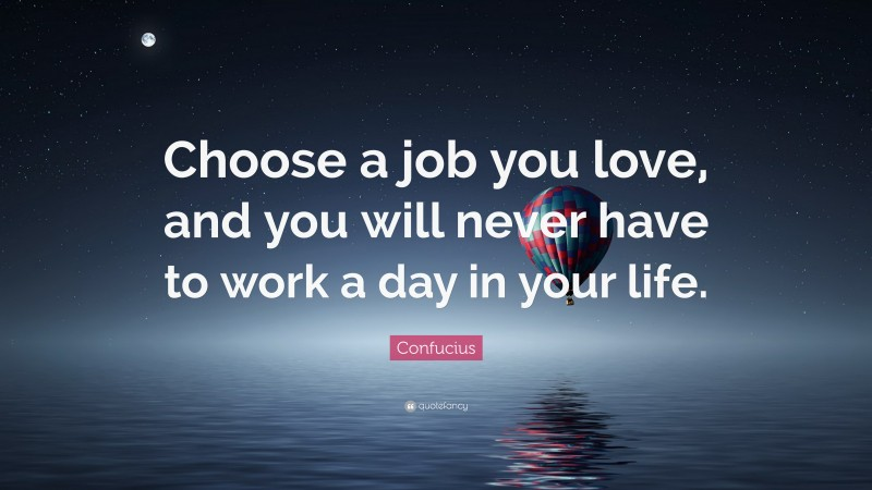 """Confucius Quote: """"Choose a job you love, and you will never have to work a day in your life."""""""