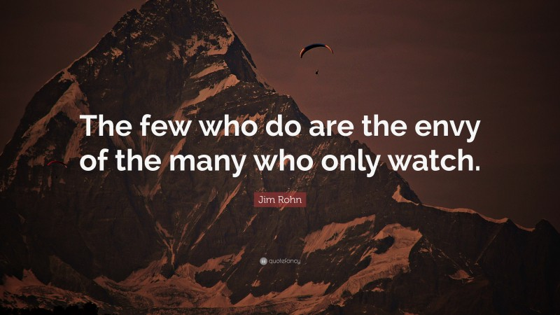 """Jim Rohn Quote: """"The few who do are the envy of the many who only watch."""""""