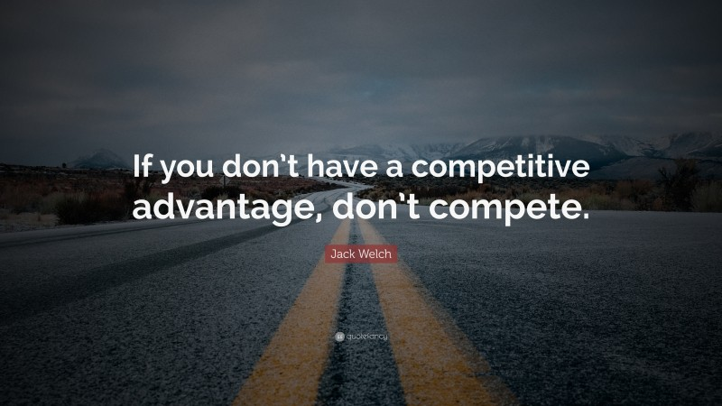"Jack Welch Quote: ""If you don't have a competitive advantage, don't compete."""