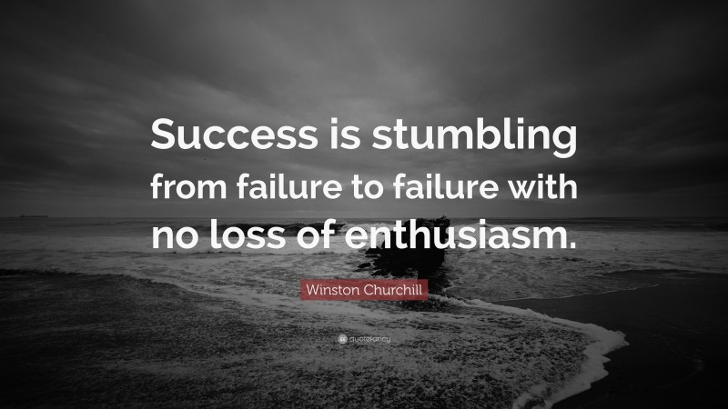 """Winston Churchill Quote: """"Success is stumbling from failure to failure with no loss of enthusiasm."""""""