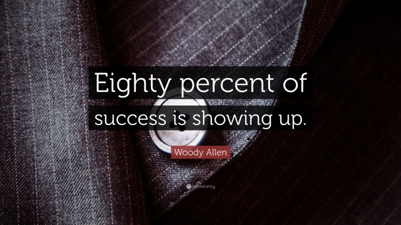 "Woody Allen Quote: ""Eighty percent of success is showing up."""