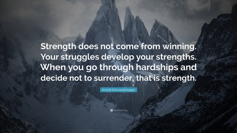 """Arnold Schwarzenegger Quote: """"Strength does not come from winning. Your struggles develop your strengths. When you go through hardships and decide not to surrender, that is strength."""""""