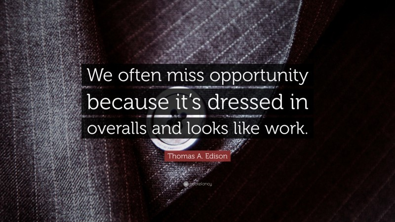 """Inspirational Entrepreneurship Quotes: """"We often miss opportunity because it's dressed in overalls and looks like work."""" — Thomas A. Edison"""