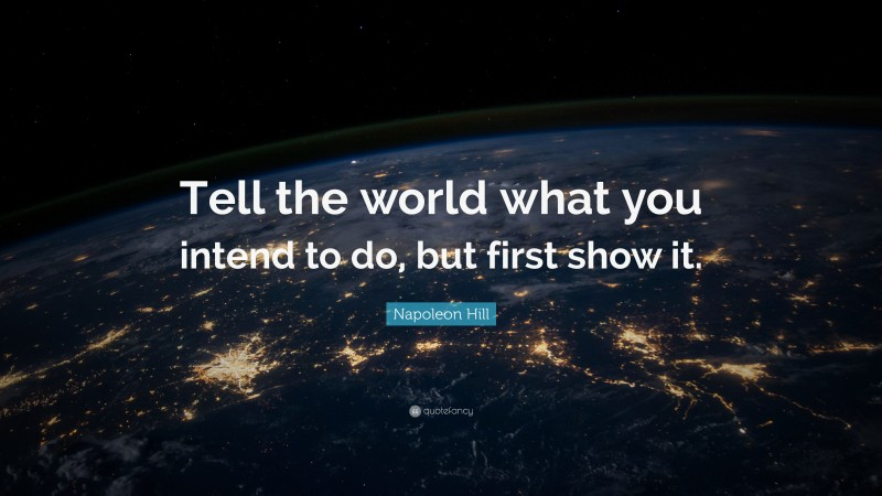 """Napoleon Hill Quote: """"Tell the world what you intend to do, but first show it."""""""