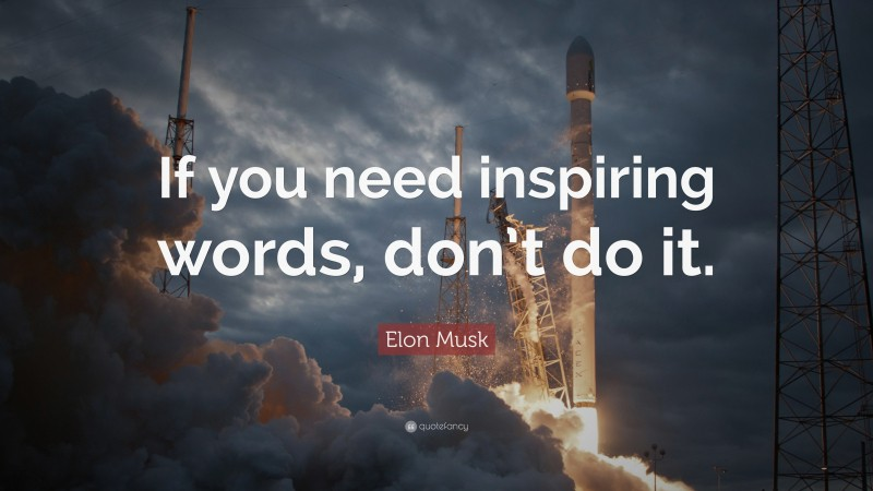 """Elon Musk Quote: """"If you need inspiring words, don't do it."""""""