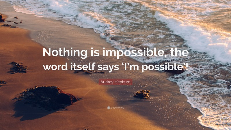 """Audrey Hepburn Quote: """"Nothing is impossible, the word itself says 'I'm possible'!"""""""