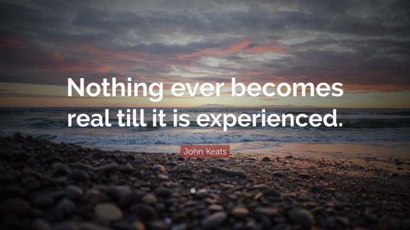 """John Keats Quote: """"Nothing ever becomes real till it is experienced."""""""