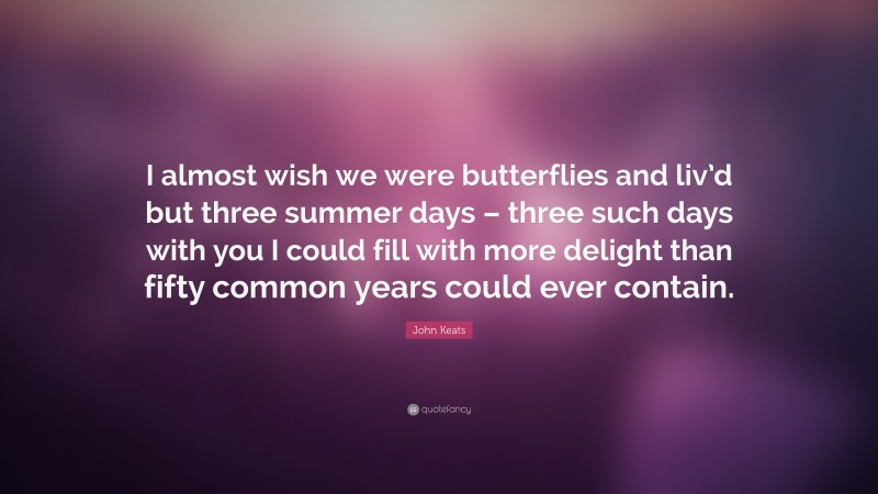"""John Keats Quote: """"I almost wish we were butterflies and liv'd but three summer days – three such days with you I could fill with more delight than fifty common years could ever contain."""""""