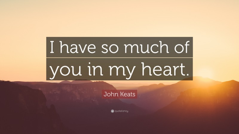 """John Keats Quote: """"I have so much of you in my heart."""""""