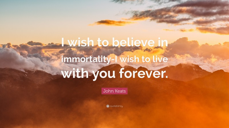 """John Keats Quote: """"I wish to believe in immortality-I wish to live with you forever."""""""