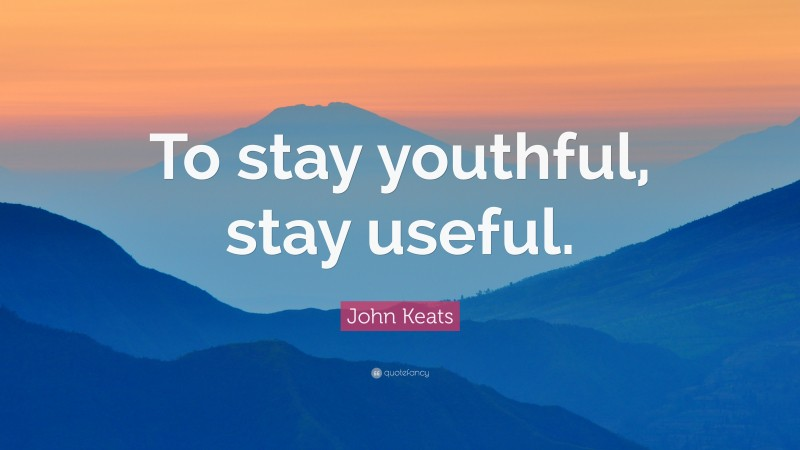 """John Keats Quote: """"To stay youthful, stay useful."""""""