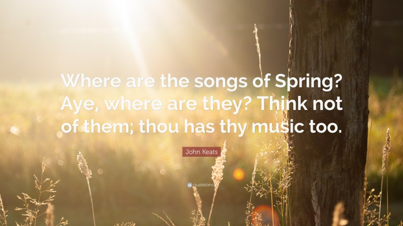"""John Keats Quote: """"Where are the songs of Spring? Aye, where are they? Think not of them; thou has thy music too."""""""