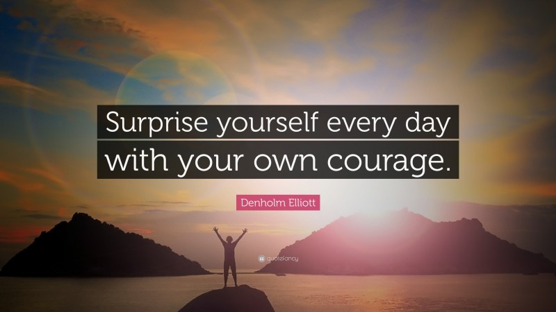 """Denholm Elliott Quote: """"Surprise yourself every day with your own courage."""""""