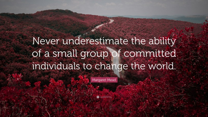 """Margaret Mead Quote: """"Never underestimate the ability of a small group of committed individuals to change the world."""""""