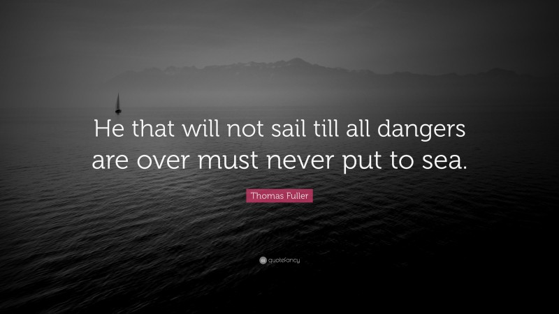 """Thomas Fuller Quote: """"He that will not sail till all dangers are over must never put to sea."""""""