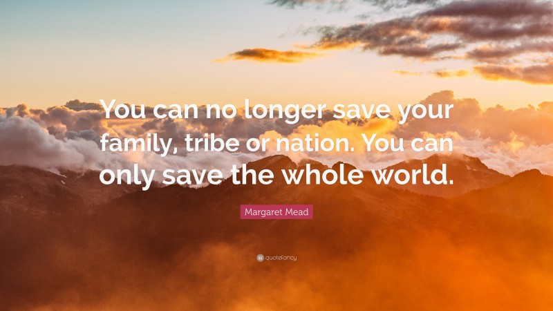 """Margaret Mead Quote: """"You can no longer save your family, tribe or nation. You can only save the whole world."""""""