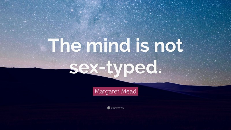 """Margaret Mead Quote: """"The mind is not sex-typed."""""""