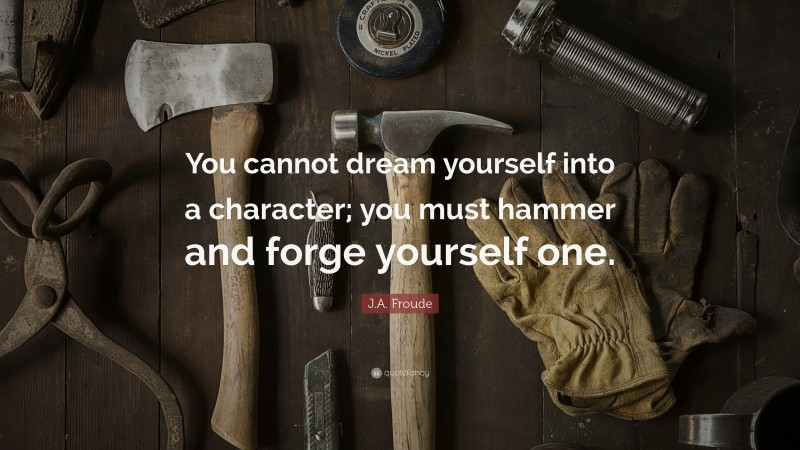 """J.A. Froude Quote: """"You cannot dream yourself into a character; you must hammer and forge yourself one."""""""