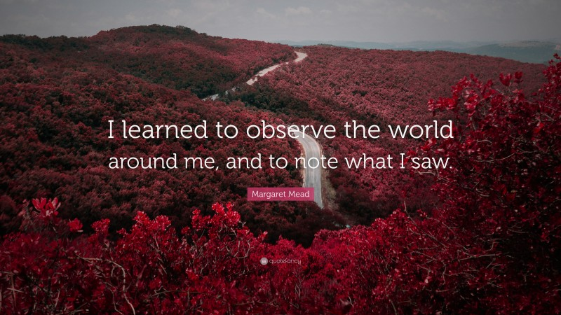"""Margaret Mead Quote: """"I learned to observe the world around me, and to note what I saw."""""""