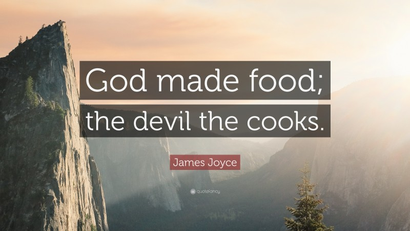 """James Joyce Quote: """"God made food; the devil the cooks."""""""