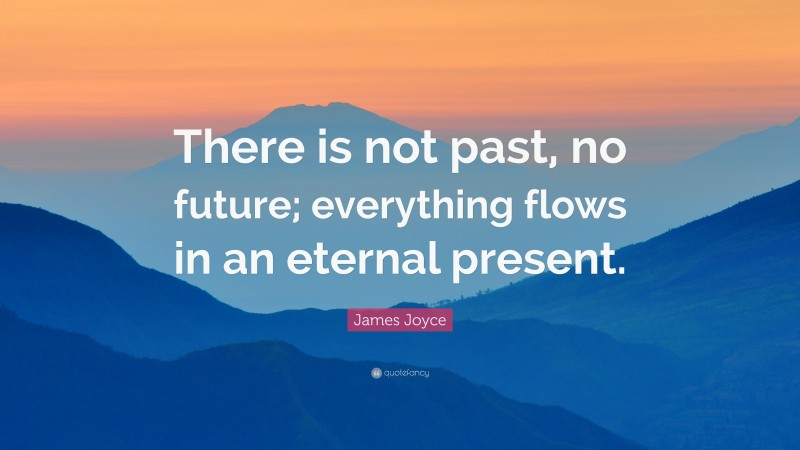 """James Joyce Quote: """"There is not past, no future; everything flows in an eternal present."""""""