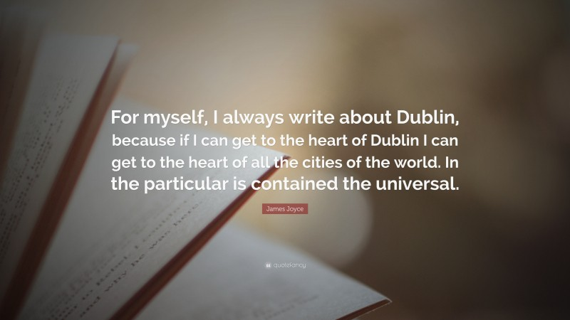 """James Joyce Quote: """"For myself, I always write about Dublin, because if I can get to the heart of Dublin I can get to the heart of all the cities of the world. In the particular is contained the universal."""""""