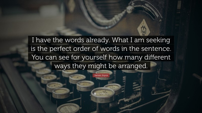 """James Joyce Quote: """"I have the words already. What I am seeking is the perfect order of words in the sentence. You can see for yourself how many different ways they might be arranged."""""""
