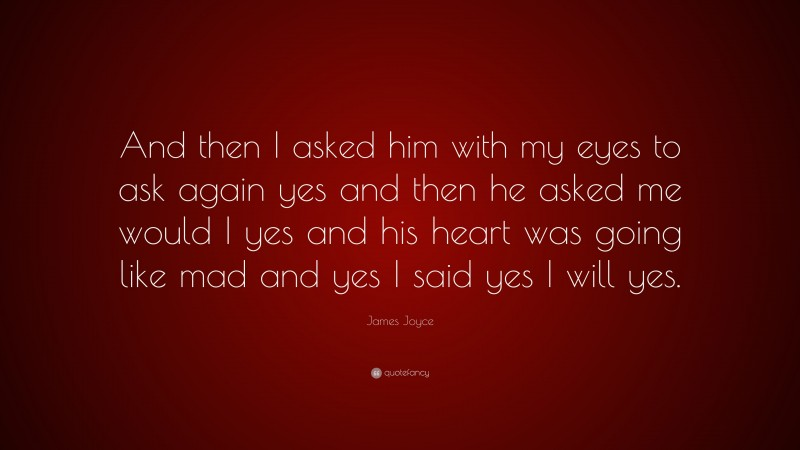 """James Joyce Quote: """"And then I asked him with my eyes to ask again yes and then he asked me would I yes and his heart was going like mad and yes I said yes I will yes."""""""