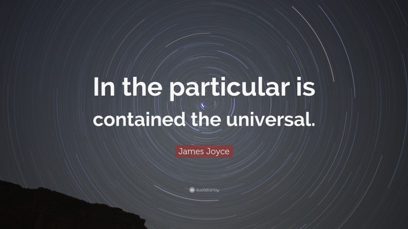 """James Joyce Quote: """"In the particular is contained the universal."""""""