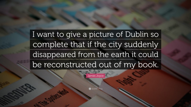 """James Joyce Quote: """"I want to give a picture of Dublin so complete that if the city suddenly disappeared from the earth it could be reconstructed out of my book."""""""
