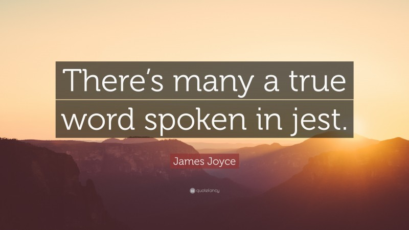 """James Joyce Quote: """"There's many a true word spoken in jest."""""""