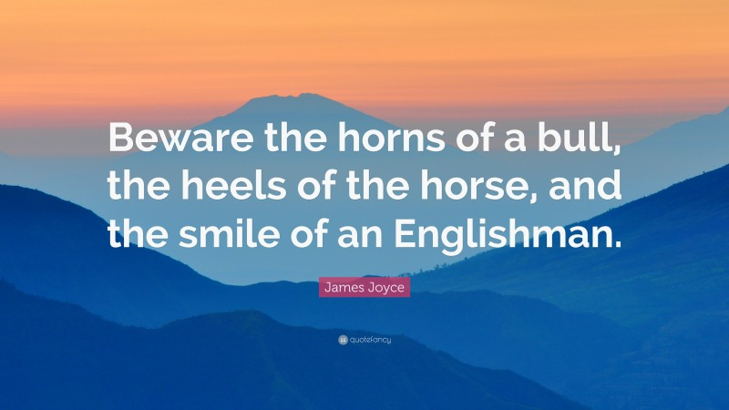 """James Joyce Quote: """"Beware the horns of a bull, the heels of the horse, and the smile of an Englishman."""""""