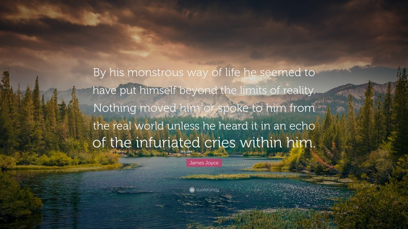 """James Joyce Quote: """"By his monstrous way of life he seemed to have put himself beyond the limits of reality. Nothing moved him or spoke to him from the real world unless he heard it in an echo of the infuriated cries within him."""""""