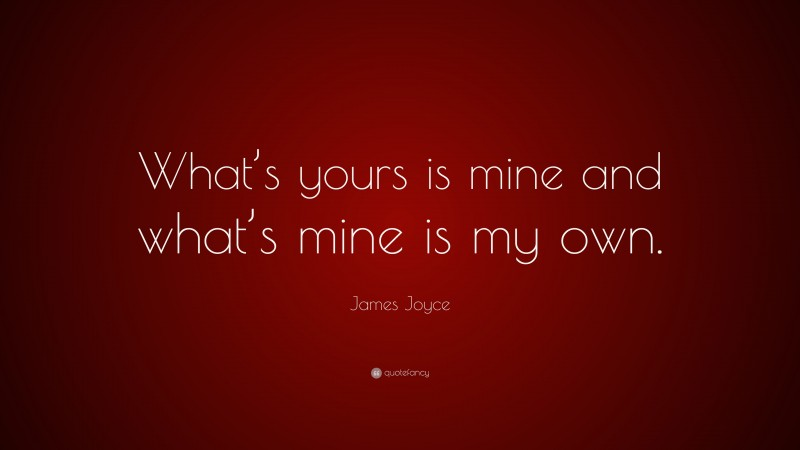 """James Joyce Quote: """"What's yours is mine and what's mine is my own."""""""