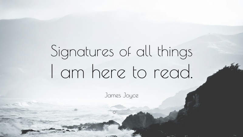 """James Joyce Quote: """"Signatures of all things I am here to read."""""""
